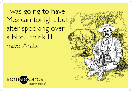 I was going to have Mexican tonight but after spooking over a bird..I think I'll have Arab.