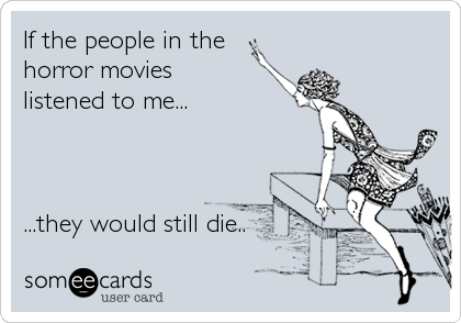 If the people in the horror movies listened to me...     ...they would still die..
