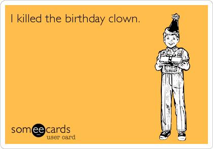 I killed the birthday clown.