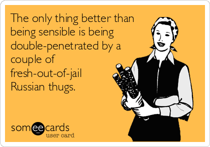 The only thing better than being sensible is being double-penetrated by a couple of fresh-out-of-jail Russian thugs.