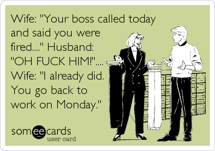 """Wife: """"Your boss called today and said you were fired...."""" Husband: """"OH FUCK HIM!"""".... Wife: """"I already did. You go back to work on Monday."""""""