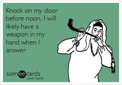 Knock on my door before noon, I will likely have a weapon in my hand when I answer