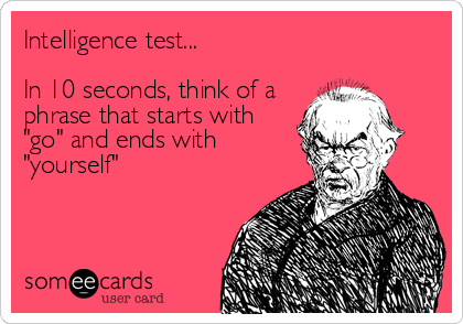 """Intelligence test...  In 10 seconds, think of a phrase that starts with """"go"""" and ends with """"yourself"""""""