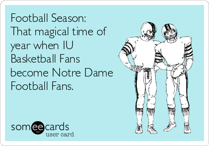 Football Season: That magical time of year when IU Basketball Fans become Notre Dame Football Fans.