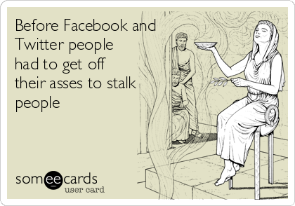 Before Facebook and Twitter people had to get off their asses to stalk people