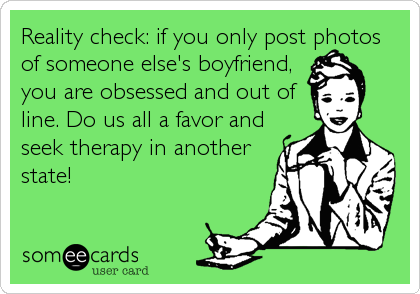 Reality check: if you only post photos of someone else's boyfriend, you are obsessed and out of line. Do us all a favor and seek therapy in another<br%