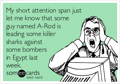 My short attention span just let me know that some guy named A-Rod is leading some killer sharks against some bombers in Egypt last week.