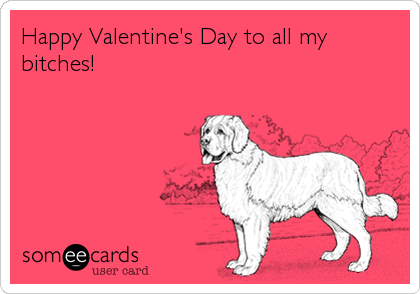 Happy Valentines Day To All My Bitches – Happy Valentines E Card