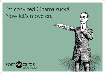 I'm conviced Obama sucks! Now let's move on.