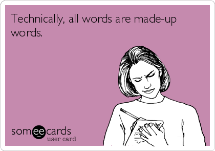 Technically, all words are made-up words.