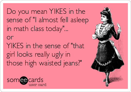 """Do you mean YIKES in the sense of """"I almost fell asleep in math class today""""...  or YIKES in the sense of """"that girl looks really ugly in those high waisted jeans?"""""""