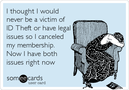 I thought I would never be a victim of ID Theft or have legal issues so I canceled my membership. Now I have both issues right now
