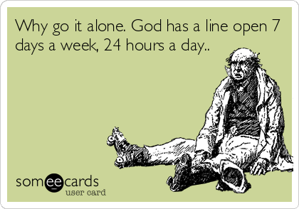 Why go it alone. God has a line open 7 days a week, 24 hours a day..