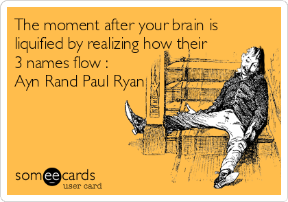 The moment after your brain is liquified by realizing how their  3 names flow : Ayn Rand Paul Ryan
