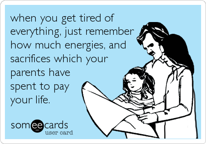 when you get tired of everything, just remember how much energies, and sacrifices which your parents have spent to pay your life.