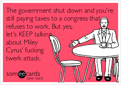 The government shut down and you're still paying taxes to a congress that refuses to work. But yes,  let's KEEP talking  about Miley  Cyrus' fucking  twerk attack.