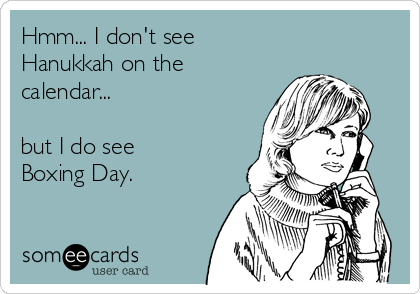Hmm... I don't see Hanukkah on the calendar...  but I do see Boxing Day.
