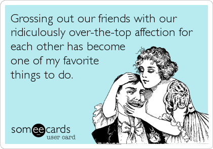 Grossing out our friends with our ridiculously over-the-top affection for each other has become one of my favorite things to do.