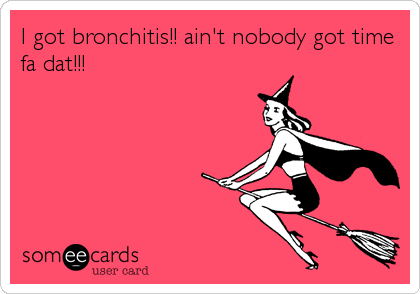 I got bronchitis!! ain't nobody got time fa dat!!!