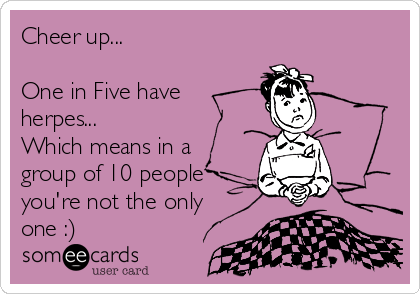 Cheer up...   One in Five have  herpes... Which means in a group of 10 people you're not the only one :)