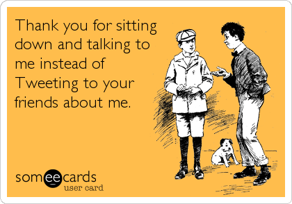 Thank you for sitting      down and talking to me instead of Tweeting to your friends about me.