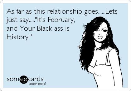 """As far as this relationship goes......Lets just say.....""""It's February,  and Your Black ass is  History!"""""""