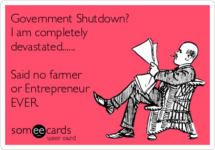 Government Shutdown? I am completely devastated......  Said no farmer or Entrepreneur EVER.