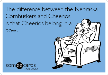 The difference between the Nebraska Cornhuskers and Cheerios is that Cheerios belong in a bowl.