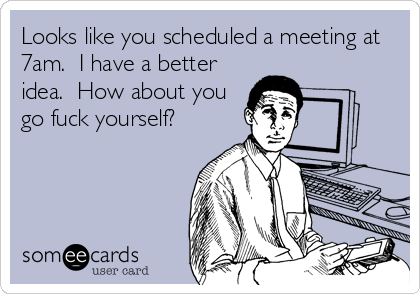 Looks like you scheduled a meeting at 7am.  I have a better idea.  How about you go fuck yourself?