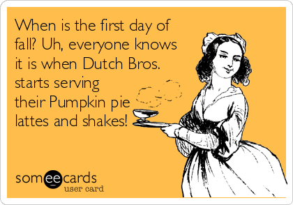 When is the first day of fall? Uh, everyone knows it is when Dutch Bros. starts serving their Pumpkin pie lattes and shakes!
