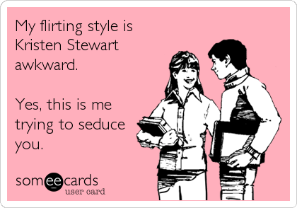 My flirting style is Kristen Stewart awkward.  Yes, this is me trying to seduce you.