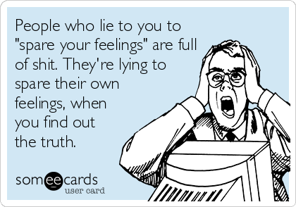 "People who lie to you to ""spare your feelings"" are full of shit. They're lying to spare their own feelings, when you find out the truth."