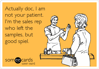 Actually doc, I am not your patient. I'm the sales rep who left the samples, but  good spiel.