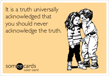 It is a truth universally  acknowledged that  you should never acknowledge the truth.