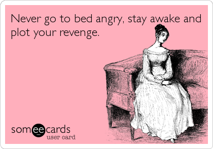 Never go to bed angry, stay awake and plot your revenge.