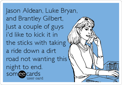 Jason Aldean, Luke Bryan, and Brantley Gilbert, Just a couple of guys i'd like to kick it in the sticks with taking a ride down a dirt road not wanting this night to end.