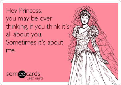 Hey Princess, you may be over thinking, if you think it's all about you. Sometimes it's about me.