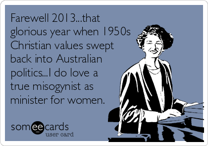Farewell 2013...that glorious year when 1950s  Christian values swept back into Australian politics...I do love a true misogynist as minister for women.