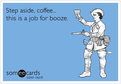 Step aside, coffee... this is a job for booze.