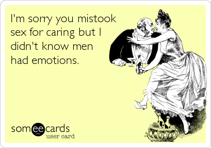 I'm sorry you mistook sex for caring but I didn't know men had emotions.