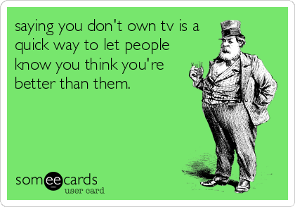saying you don't own tv is a quick way to let people know you think you're better than them.