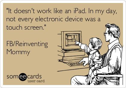 """It doesn't work like an iPad. In my day, not every electronic device was a touch screen.""  FB/Reinventing  Mommy"