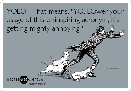 """YOLO:  That means, """"YO, LOwer your usage of this uninspiring acronym, it's getting mighty annoying."""""""