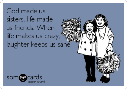 God made us sisters, life made us friends. When life makes us crazy, laughter keeps us sane!