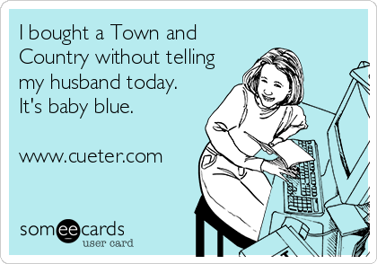 I bought a Town and Country without telling my husband today. It's baby blue.   www.cueter.com
