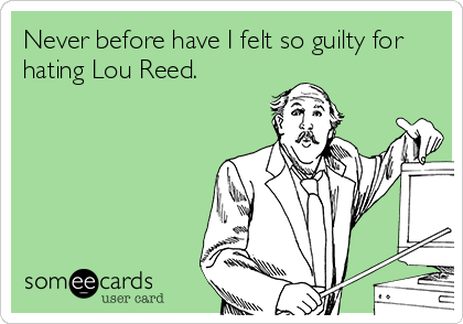 Never before have I felt so guilty for hating Lou Reed.