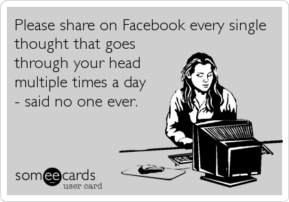 Please share on Facebook every single thought that goes through your head multiple times a day - said no one ever.