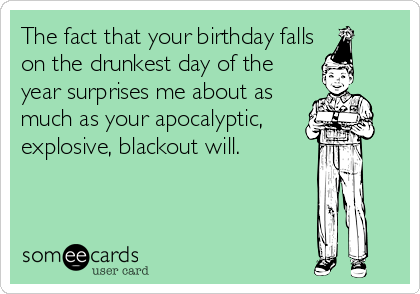 The fact that your birthday falls on the drunkest day of the year surprises me about as much as your apocalyptic, explosive, blackout will.
