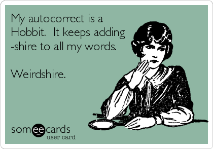 My autocorrect is a Hobbit.  It keeps adding -shire to all my words.  Weirdshire.