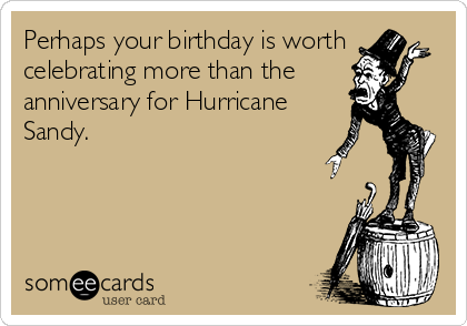 Perhaps your birthday is worth celebrating more than the      anniversary for Hurricane Sandy.